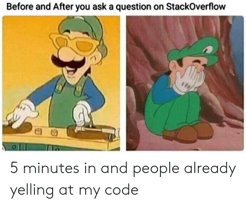 Ask, Code, and Stackoverflow: Before and After you ask a question on StackOverflow 5 minutes in and people already yelling at my code