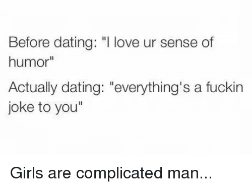"""Dating, Girls, and Love: Before dating: """"I love ur sense of  humor""""  Actually dating: """"everything's a fuckin  joke to you"""""""