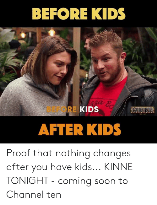 coming soon: BEFORE KIDS  BEFORE  KIDS  AFTER KIDS Proof that nothing changes after you have kids... KINNE TONIGHT - coming soon to Channel ten