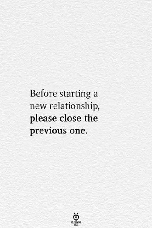 One, New, and Starting A: Before starting a  new relationship,  lease close the  previous one.  ELATIONG