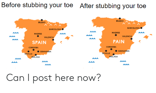 Barcelona, Reddit, and Spain: Before stubbing your toe After stubbing your toe  BILBAO  BILBAO  BARCELONA  BARCELONA  MADRID  MADRID  VALENCIA  VALENCIA  PAIN  SPAIN  CORDOBA  CORDOBA  GRANANDA  GRANANDA  SEVILLE  MALAGA  SEVILLE  MALAGA Can I post here now?