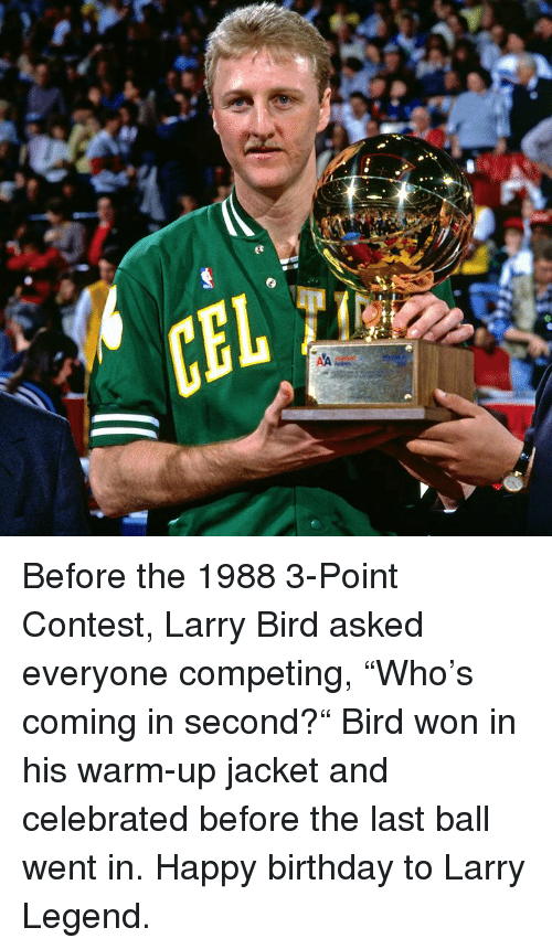 "Birthday, Happy Birthday, and Happy: Before the 1988 3-Point Contest, Larry Bird asked everyone competing, ""Who's coming in second?""  Bird won in his warm-up jacket and celebrated before the last ball went in.  Happy birthday to Larry Legend."