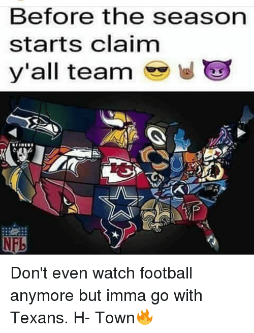 Imma Go: Before the season  starts claim  y'all team  E Don't even watch football anymore but imma go with Texans. H- Town🔥