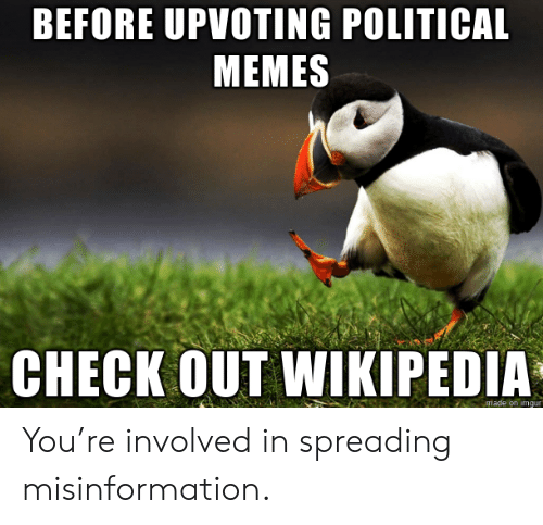 spreading: BEFORE UPVOTING POLITICAL  MEMES  CHECK OUT WIKIPEDIA  made on imqur You're involved in spreading misinformation.