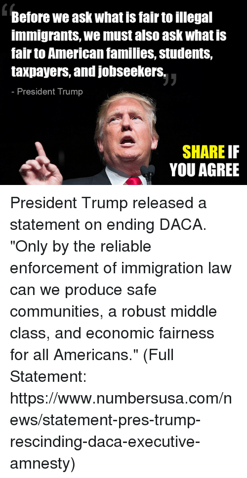 "Memes, News, and American: Before we ask what is fair to illegal  immigrants, we must also ask what is  fair to American families, students,  taxpayers, and jobseekerS.  President Trump  SHARE IF  YOU AGREE President Trump released a statement on ending DACA. ""Only by the reliable enforcement of immigration law can we produce safe communities, a robust middle class, and economic fairness for all Americans."" (Full Statement: https://www.numbersusa.com/news/statement-pres-trump-rescinding-daca-executive-amnesty)"