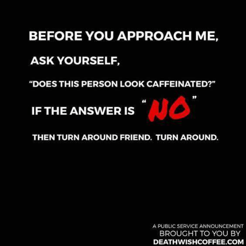 "Dank, Announcement, and 🤖: BEFORE YOU APPROACH ME,  ASK YOURSELF,  ""DOES THIS PERSON LOOK CAFFEINATED?""  46  IF THE ANSWER IS  THEN TURN AROUND FRIEND. TURN AROUND.  A PUBLIC SERVICE ANNOUNCEMENT  BROUGHT TO YOU BY  DEATHWISHCOFFEE.COM"
