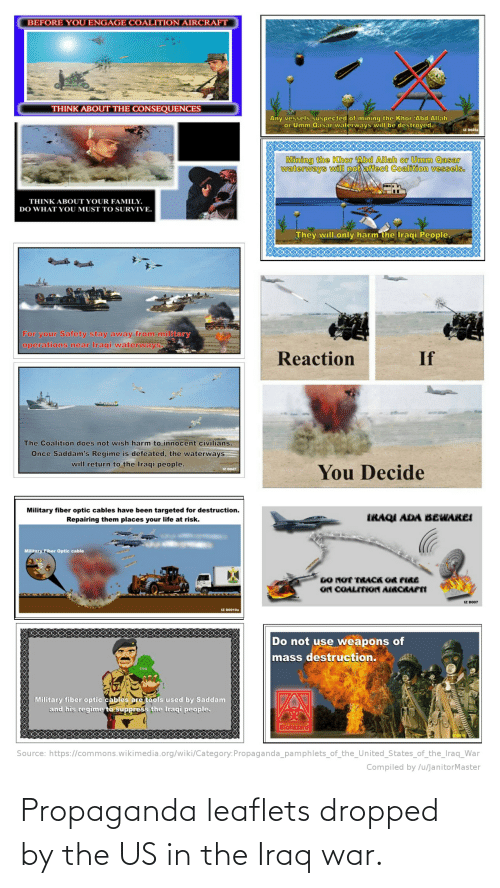 Compiled: BEFORE YOU ENGAGE COALITION AIRCRAFT  THINK ABOUT THE CONSEQUENCES  Any vessels suspected of mining the Khor Abd Allah  or Umm Qasar waterways will be destroyed.  IZ D045a  Mining the Khor Abd Allah or Umm Qasar  waterways will not affect Coalition vessels.  THINK ABOUT YOUR FAMILY.  DO WHAT YOU MUST TO SURVIVE.  They will only harm the Iraqi People.  For your Safety stay away from military  operations near Iraqi waterways.  If  Reaction  The Coalition does not wish harm to innocent civilians.  Once Saddam's Regime is defeated, the waterways  will return to the Iraqi people.  You Decide  IZ DO47  Military fiber optic cables have been targeted for destruction.  Repairing them places your life at risk.  IRAQI ADA BEWAREI  Military Fiber Optic cable  DO NOT TRACK OR FIRE  ON COALITION AIRORAPTI  IZ DO07  IZ DO010a  Do not use weapons of  mass destruction.  Iraq  Military fiber optic cables are tools used by Saddam  and his regime to suppress the Iraqi people.  Biohazard  Source: https://commons.wikimedia.org/wiki/Category:Propaganda_pamphlets_of_the_United_States_of_the_Iraq_War  Compiled by /u/JanitorMaster Propaganda leaflets dropped by the US in the Iraq war.
