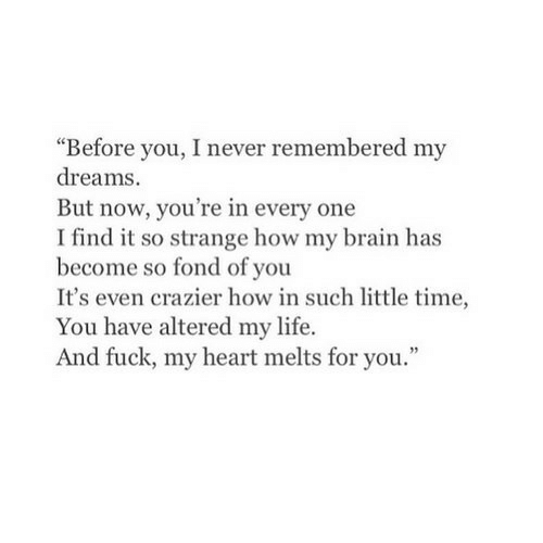 """fond: """"Before you, I never remembered my  dreams.  But now, you're in every one  I find it so strange how my brain has  become so fond of you  It's even crazier how in such little time,  You have altered my life.  And fuck, my heart melts for you."""""""