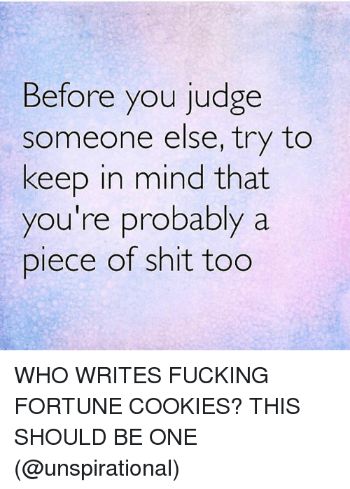 Shitted: Before you judge  someone else, try to  keep in mind that  you're probably a  Diece of shit tog WHO WRITES FUCKING FORTUNE COOKIES? THIS SHOULD BE ONE (@unspirational)