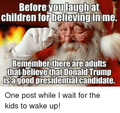 Candidness: Before you laugh at  children for believing in me.  Remember there are adults  that believe that Donald Trump  isagood presidential candidate. One post while I wait for the kids to wake up!