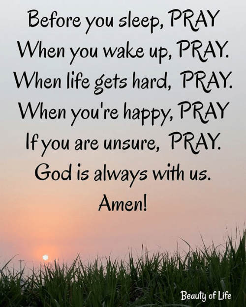 God, Life, and Memes: Before you sleep, PRAY  When you wake up, PRAY.  When life gets hard, PRAY  When you're happy, PRAY  If you are unsure, PRAY  God is always with us.  Amen!  Beauty of Life