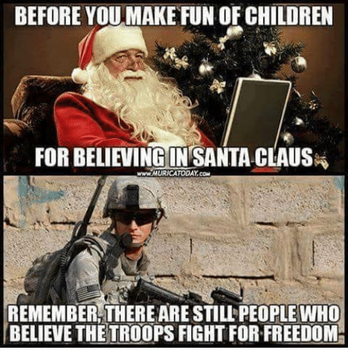 Santa Claus: BEFORE YOUMAKE FUN OF CHILDREN  FOR BELIEVINE IN SANTA CLAUS  www.MURICATODAY.com  REMEMBER THERE ARE STILL PEOPLE WHO  BELIEVE THETROOPS FIGHT FOR FREEDOM