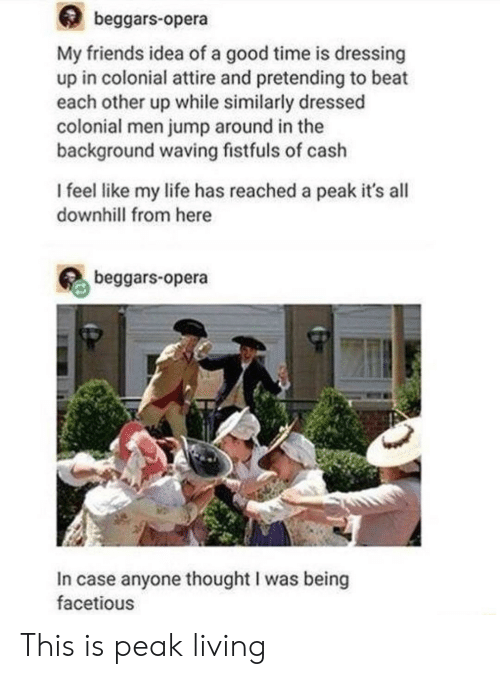 Friends, Jump Around, and Life: beggars-opera  My friends idea of a good time is dressing  up in colonial attire and pretending to beat  each other up while similarly dressed  colonial men jump around in the  background waving fistfuls of cash  I feel like my life has reached a peak it's all  downhill from here  beggars-opera  In case anyone thought I was being  facetious This is peak living