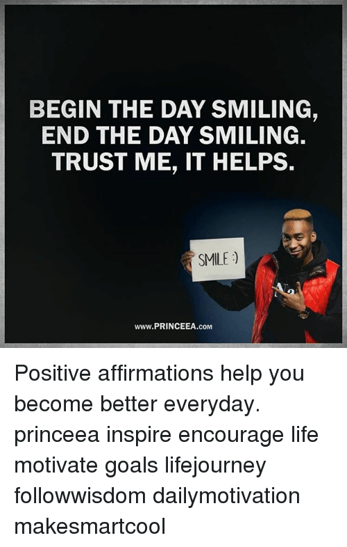 Affirmations: BEGIN THE DAY SMILING,  END THE DAY SMILING.  TRUST ME, IT HELPS.  SMILE)  Www.PRINCEEA.coM Positive affirmations help you become better everyday. princeea inspire encourage life motivate goals lifejourney followwisdom dailymotivation makesmartcool