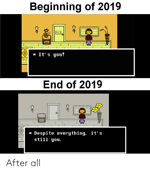 end: Beginning of 2019  * It' s you!  End of 2019  * Despite everything, it' s  still you. After all