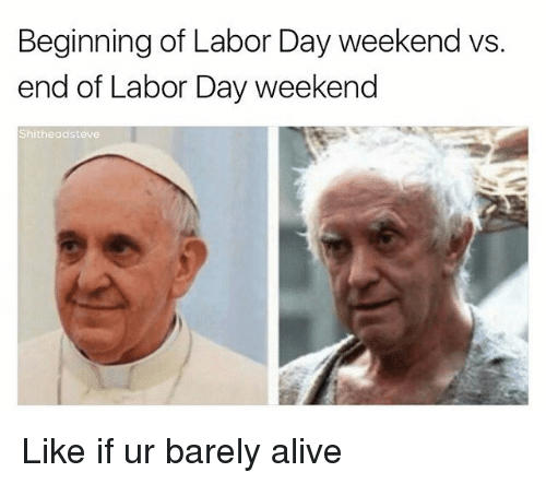 weekenders: Beginning of Labor Day weekend vs  end of Labor Day weekend  Shitheadsteve Like if ur barely alive