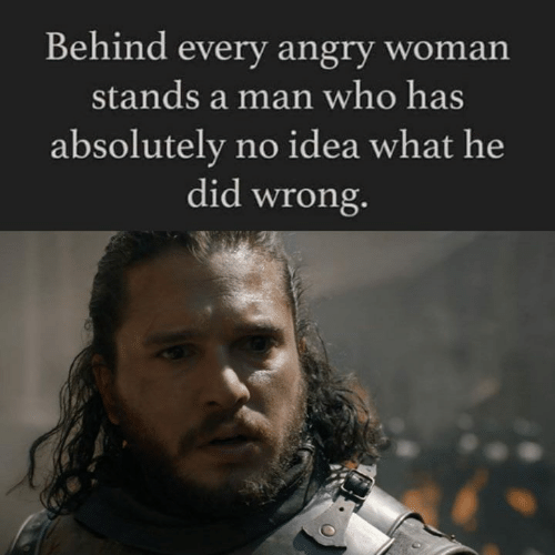 Game of Thrones, Angry, and Idea: Behind every angry woman  stands a man who has  absolutely no idea what he  did wron