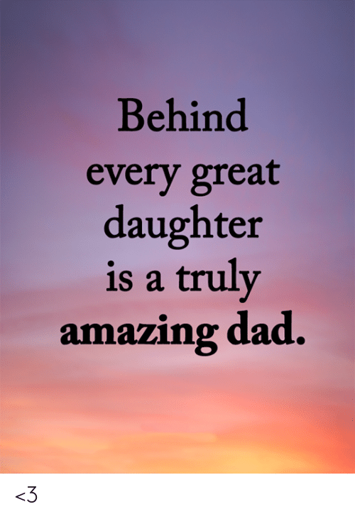 Dad, Memes, and Amazing: Behind  every great  daughter  is a truly  amazing dad. <3