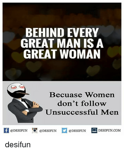 Memes, Women, and 🤖: BEHIND EVERY  GREAT MAN IS A  GREAT WOMAN  Becuase Women  don't follow  Unsuccessful Men  @DESIFUN 증@DESI FUN  @DESIFUN  DESIFUN.COMM desifun