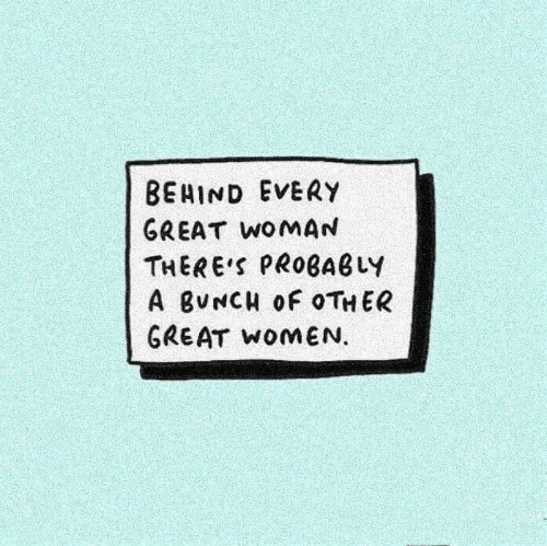 Women, Woman, and Great: BEHIND EVERY  GREAT WOMAN  THERE'S PROBABLY  A BVNCH OF OTHER  GREAT WOMEN.