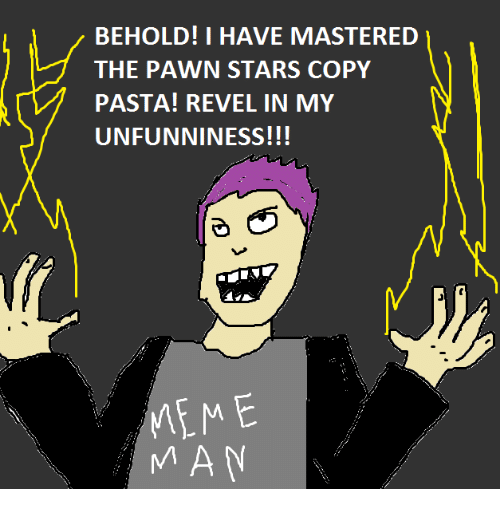 pawn stars: BEHOLD! I HAVE MASTERED  THE PAWN STARS COPY  PASTA! REVEL IN MY  UNFUNNINESS!!!  MEME  MAN