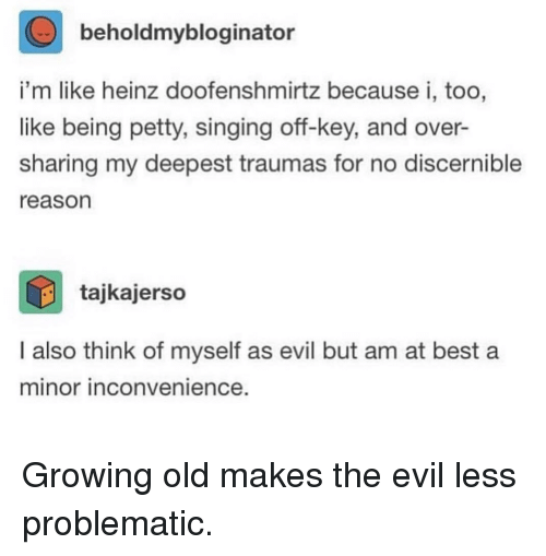 Petty, Singing, and Best: beholdmybloginator  i'm like heinz doofenshmirtz because i, too,  like being petty, singing off-key, and over-  sharing my deepest traumas for no discernible  reason  tajkajerso  I also think of myself as evil but am at best a  minor inconvenience Growing old makes the evil less problematic.