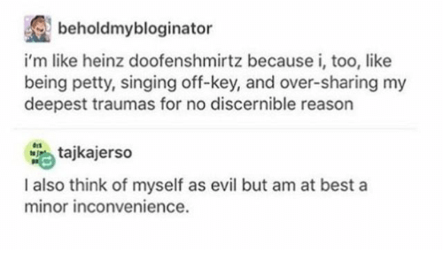 Minor Inconvenience: beholdmybloginator  rtz because i, too,like  i'm like heinz doofenshmi  being petty, singing off-key, and over-sharing my  deepest traumas for no discernible reason  tajkajerso  I also think of myself as evil but am at best a  minor inconvenience.