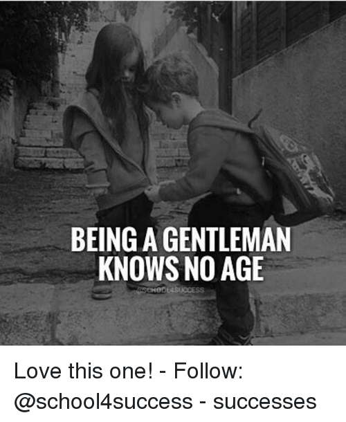 Gentlemane: BEING A GENTLEMAN  KNOWS NO AGE Love this one! - Follow: @school4success - successes