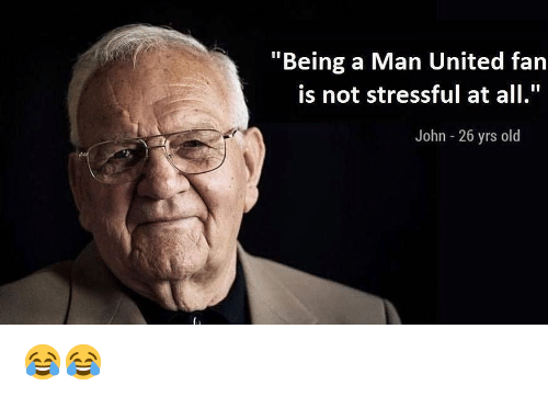 "Memes, United, and Old: ""Being a Man United fan  is not stressful at all.""  John 26 yrs old 😂😂"