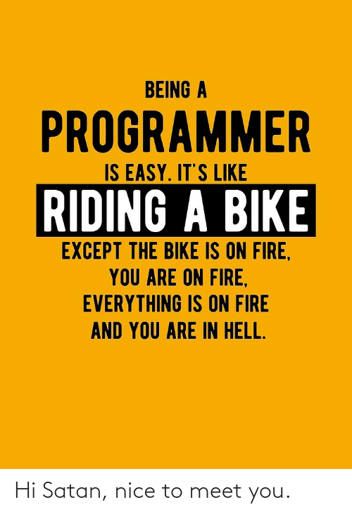 Its Like: BEING A  PROGRAMMER  IS EASY. IT'S LIKE  RIDING A BIKE  EXCEPT THE BIKE IS ON FIRE,  YOU ARE ON FIRE,  EVERYTHING IS ON FIRE  AND YOU ARE IN HELL. Hi Satan, nice to meet you.