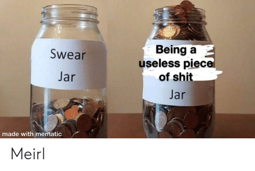 Shit, Piece of Shit, and MeIRL: Being a  useless piece  of shit  Swear  Jar  Jar  made with mematic Meirl