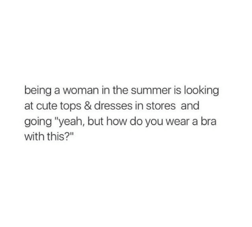 "Cute, Yeah, and Summer: being a woman in the summer is looking  at cute tops & dresses in stores and  going ""yeah, but how do you wear a bra  with this?"""