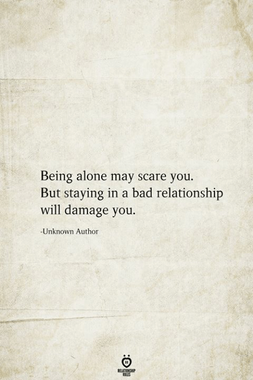 being alone: Being alone may scare you.  But staying in a bad relationship  will damage you  -Unknown Author  BELATIONSHIP  LES