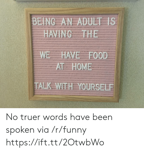 Truer Words: BEING AN ADULT IS  HAVING THE  WE HAVE FOOD  AT HOME  TALK WITH YOURSELE No truer words have been spoken via /r/funny https://ift.tt/2OtwbWo