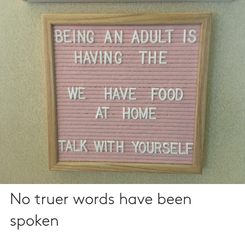Truer Words: BEING AN ADULT IS  HAVING THE  WE HAVE FOOD  AT HOME  TALK WITH YOURSELE No truer words have been spoken