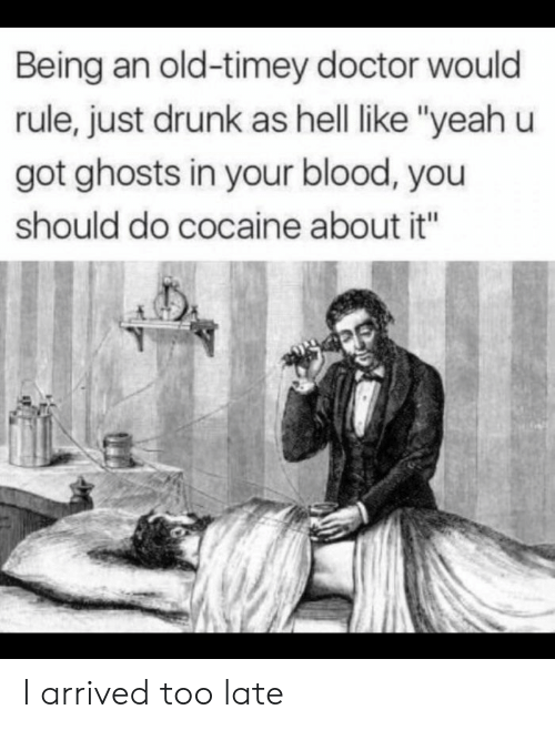 """Doctor, Drunk, and Yeah: Being an old-timey doctor would  rule, just drunk as hell like """"yeah u  got ghosts in your blood, you  should do cocaine about it"""" I arrived too late"""