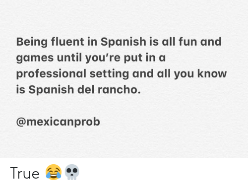 Memes, Spanish, and True: Being fluent in Spanish is all fun and  games until you're put ina  professional setting and all you know  is Spanish del rancho.  @mexicanprob True 😂💀