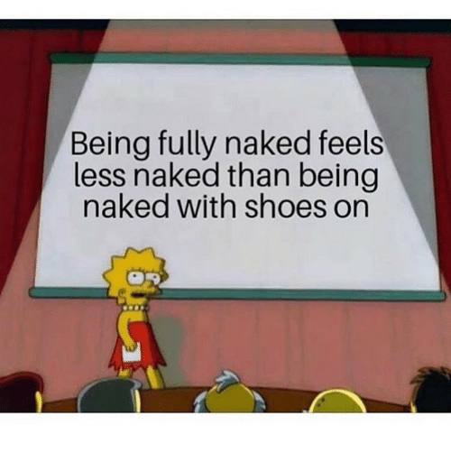 Memes, Shoes, and Naked: Being fully naked feels  less naked than being  naked with shoes on