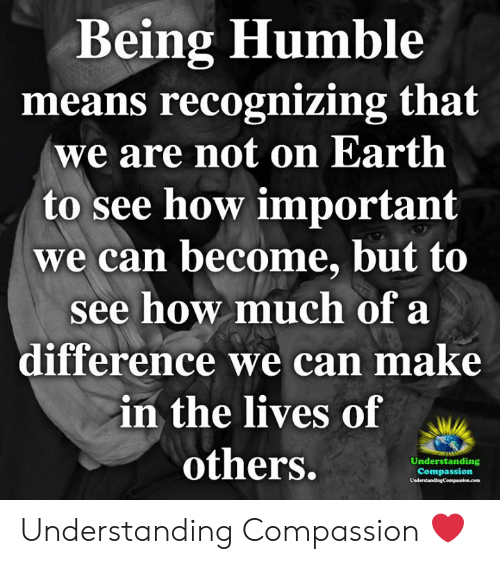 Memes, Earth, and Humble: Being Humble  means recognizing that  we are not on Earth  to see how important  we can become, but to  see how much of a  difference we can make  in the lives of  others.  Understanding  Compassion  UnderstandingCompassion.com Understanding Compassion ❤️