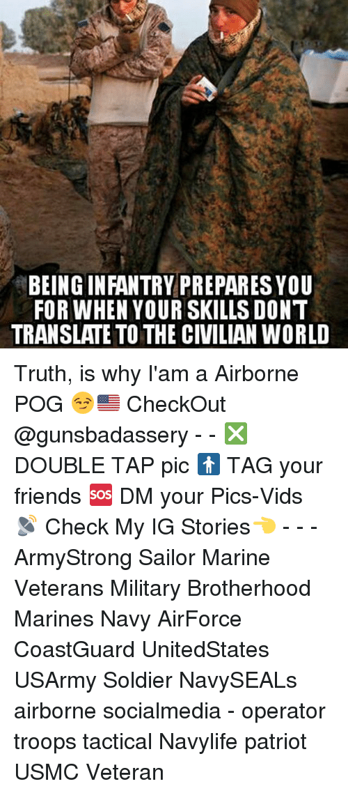Iamed: BEING INFANTRY PREPARES YOU  FOR WHEN YOUR SKILLS DONT  TRANSLATE TO THE CIVILIAN WORLD Truth, is why I'am a Airborne POG 😏🇺🇸 CheckOut @gunsbadassery - - ❎ DOUBLE TAP pic 🚹 TAG your friends 🆘 DM your Pics-Vids 📡 Check My IG Stories👈 - - - ArmyStrong Sailor Marine Veterans Military Brotherhood Marines Navy AirForce CoastGuard UnitedStates USArmy Soldier NavySEALs airborne socialmedia - operator troops tactical Navylife patriot USMC Veteran