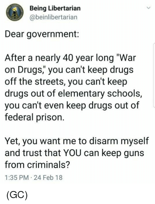 "war on drugs: Being Libertarian  @beinlibertarian  Dear government:  After a nearly 40 year long ""War  on Drugs,"" you can't keep drugs  off the streets, you can't keep  drugs out of elementary schools,  you can't even keep drugs out of  federal prison.  Yet, you want me to disarm myself  and trust that YOU can keep guns  from criminals?  1:35 PM 24 Feb 18 (GC)"