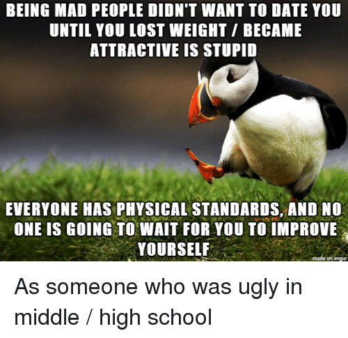 School, Ugly, and Lost: BEING MAD PEOPLE DIDN'T WANT TO DATE YOU  UNTIL YOU LOST WEIGHT/ BECAME  ATTRACTIVE IS STUPID  EVERYONE HAS PHYSICAL STANDARDS, AND NO  ONE IS GOING TO WAIT FOR YOU TO IMPROVE  YOURSELF  on imqu As someone who was ugly in middle / high school