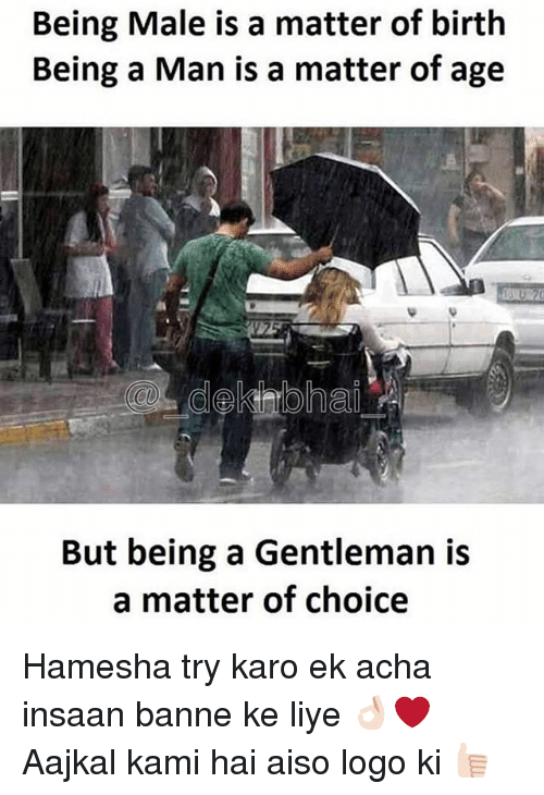 Gentlemane: Being Male is a matter of birth  Being a Man is a matter of age  But being a Gentleman is  a matter of choice Hamesha try karo ek acha insaan banne ke liye 👌🏻❤️ Aajkal kami hai aiso logo ki 👍🏻