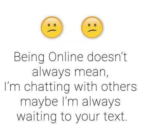 Always Waiting: Being Online doesn't  always mean,  I'm chatting with others  maybe I'm always  waiting to your text.