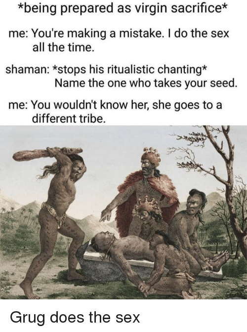 Sex, Virgin, and Time: *being prepared as virgin sacrifice*  me: You're making a mistake. I do the sex  shaman: *stops his ritualistic chanting*  me: You wouldn't know her, she goes to a  all the time.  Name the one who takes your seed  different tribe Grug does the sex