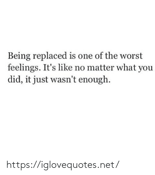 you did it: Being replaced is one of the worst  feelings. It's like no matter what you  did, it just wasn't enough. https://iglovequotes.net/