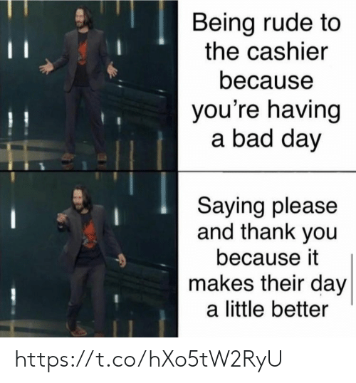 Bad, Bad Day, and Memes: Being rude to  the cashier  11  because  you're having  a bad day  Saying please  and thank you  because it  makes their day  a little better https://t.co/hXo5tW2RyU