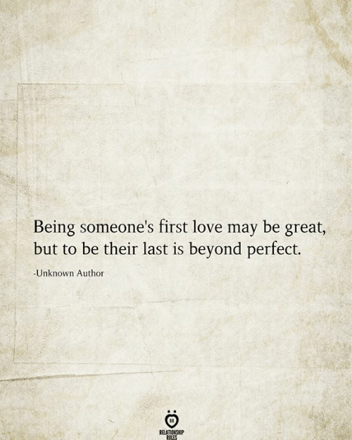 Love, May, and Unknown: Being someone's first love may be great,  but to be their last is beyond perfect.  -Unknown Author  RELATIONSHIP  RILES