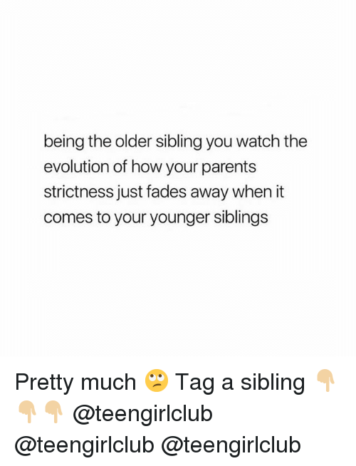Older Sibling: being the older sibling you watch the  evolution of how your parents  strictness just fades away when it  comes to your younger siblings Pretty much 🙄 Tag a sibling 👇🏼👇🏼👇🏼 @teengirlclub @teengirlclub @teengirlclub