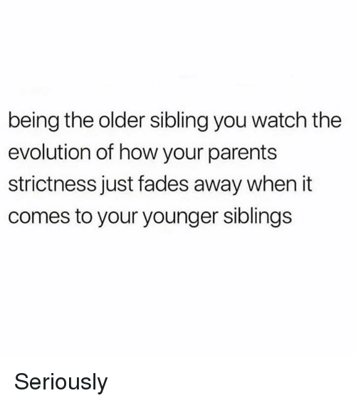 Older Sibling: being the older sibling you watch the  evolution of how your parents  strictness just fades away when it  comes to your younger siblings Seriously